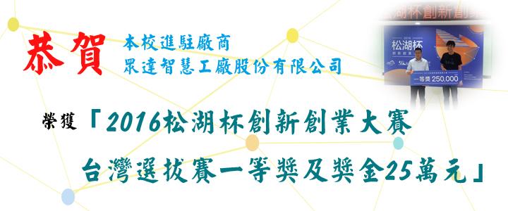 恭賀本校進駐廠商-眾達智慧工廠股份有限公司榮獲「2016松湖杯創新創業大賽台灣選拔賽一等獎及獎金25萬元」。