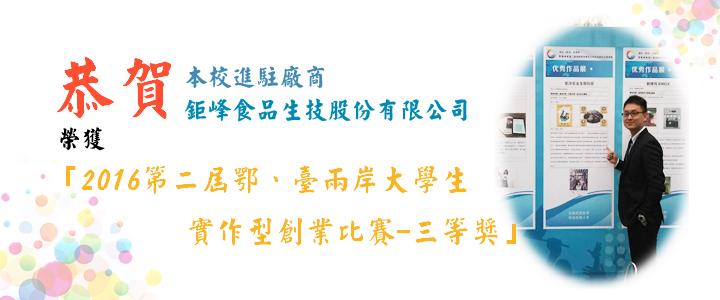 恭賀鉅峰食品生技股份有限公司榮獲「2016第二屆 鄂、臺兩岸大學生實作型創業比賽-三等獎」